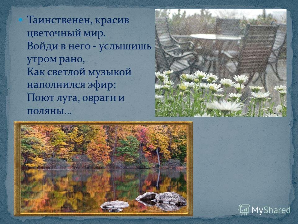 Таинственен, красив цветочный мир. Войди в него - услышишь утром рано, Как светлой музыкой наполнился эфир: Поют луга, овраги и поляны…