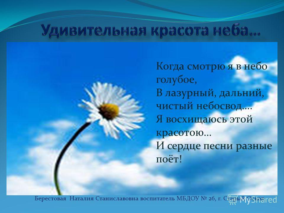 Берестовая Наталия Станиславовна воспитатель МБДОУ 26, г. Старый Оскол Когда смотрю я в небо голубое, В лазурный, дальний, чистый небосвод…. Я восхищаюсь этой красотою... И сердце песни разные поёт!