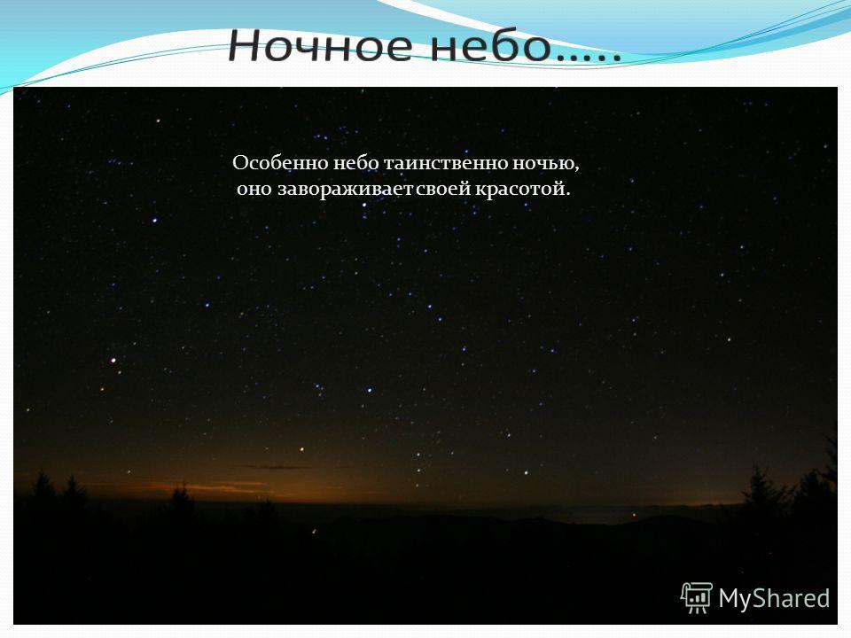 Особенно небо таинственно ночью, оно завораживает своей красотой.