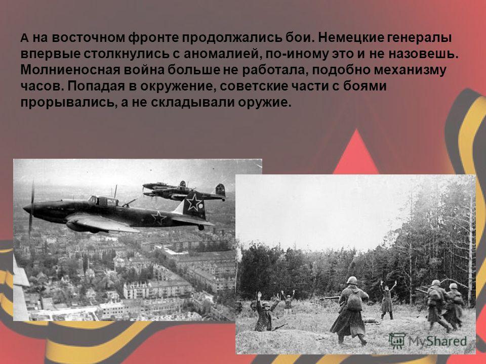 А на восточном фронте продолжались бои. Немецкие генералы впервые столкнулись с аномалией, по-иному это и не назовешь. Молниеносная война больше не работала, подобно механизму часов. Попадая в окружение, советские части с боями прорывались, а не скла