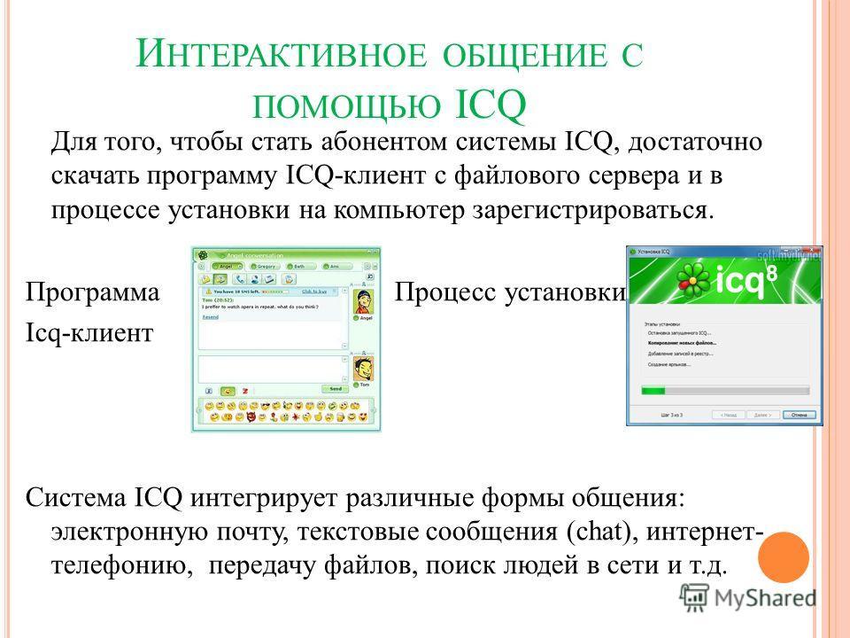 И НТЕРАКТИВНОЕ ОБЩЕНИЕ С ПОМОЩЬЮ ICQ Для того, чтобы стать абонентом системы ICQ, достаточно скачать программу ICQ-клиент с файлового сервера и в процессе установки на компьютер зарегистрироваться. Программа Процесс установки Icq-клиент Система ICQ и