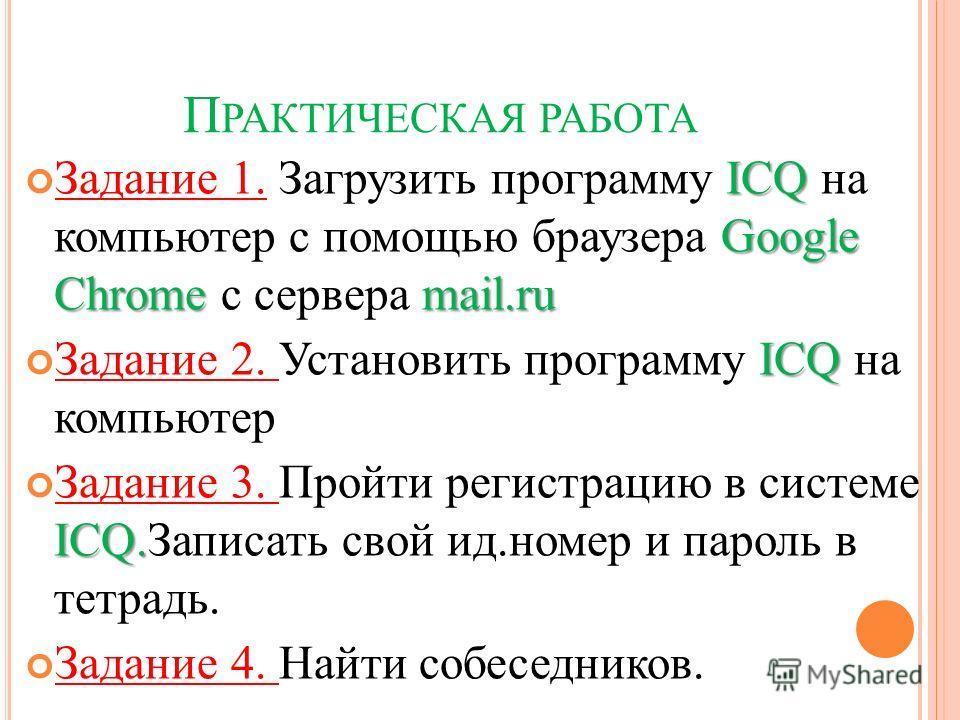 П РАКТИЧЕСКАЯ РАБОТА ICQ Google Chrome mail.ru Задание 1. Загрузить программу ICQ на компьютер с помощью браузера Google Chrome c сервера mail.ru ICQ Задание 2. Установить программу ICQ на компьютер ICQ. Задание 3. Пройти регистрацию в системе ICQ.За