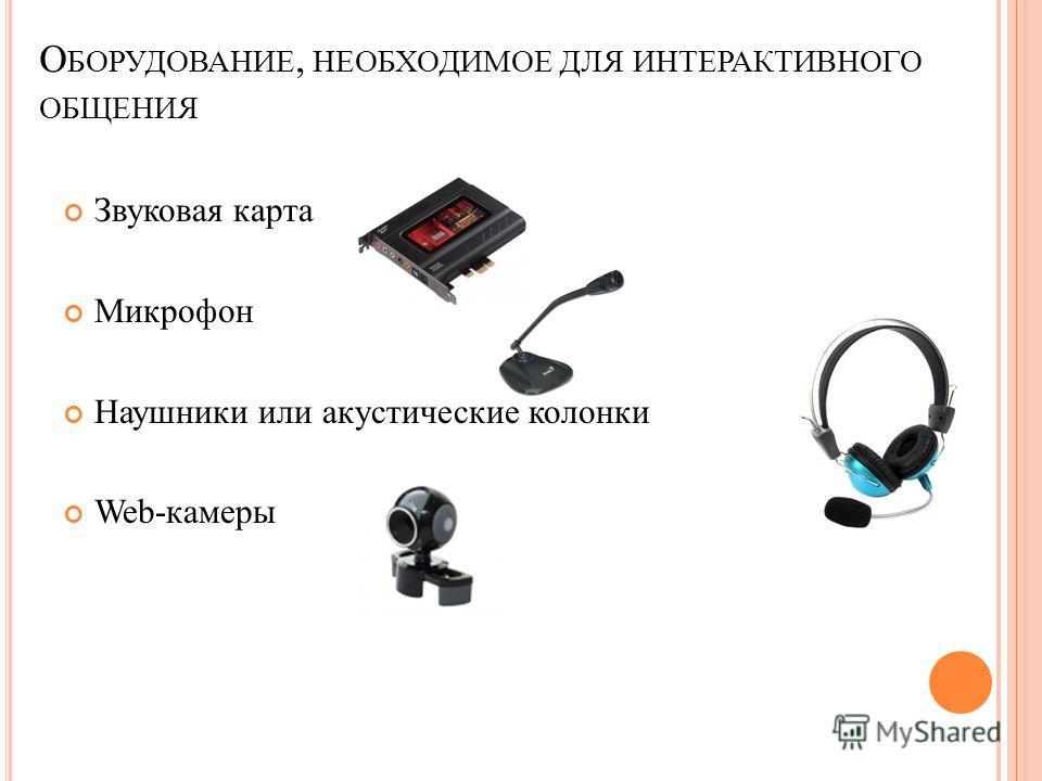 О БОРУДОВАНИЕ, НЕОБХОДИМОЕ ДЛЯ ИНТЕРАКТИВНОГО ОБЩЕНИЯ Звуковая карта Микрофон Наушники или акустические колонки Web-камеры