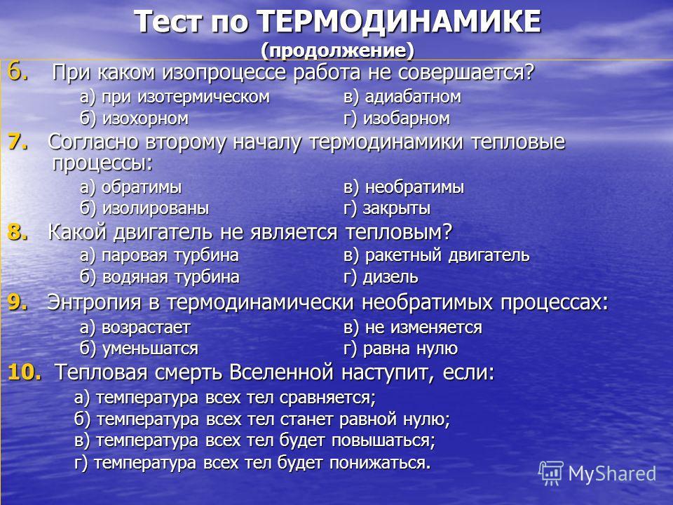 Тест по ТЕРМОДИНАМИКЕ (продолжение) 6. При каком изопроцессе работа не совершается? а) при изотермическомв) адиабатном б) изохорномг) изобарном 7. Согласно второму началу термодинамики тепловые процессы: а) обратимыв) необратимы б) изолированыг) закр