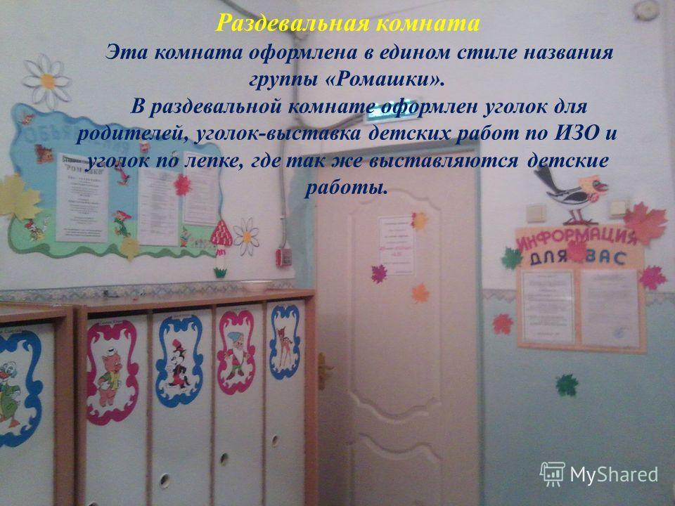 Раздевальная комната Эта комната оформлена в едином стиле названия группы «Ромашки». В раздевальной комнате оформлен уголок для родителей, уголок-выставка детских работ по ИЗО и уголок по лепке, где так же выставляются детские работы.