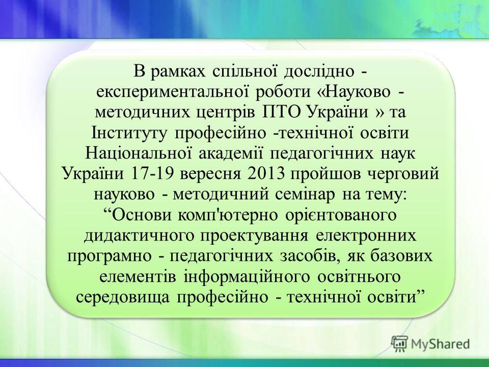 В рамках спільної дослідно - експериментальної роботи «Науково - методичних центрів ПТО України » та Інституту професійно -технічної освіти Національної академії педагогічних наук України 17-19 вересня 2013 пройшов черговий науково - методичний семін