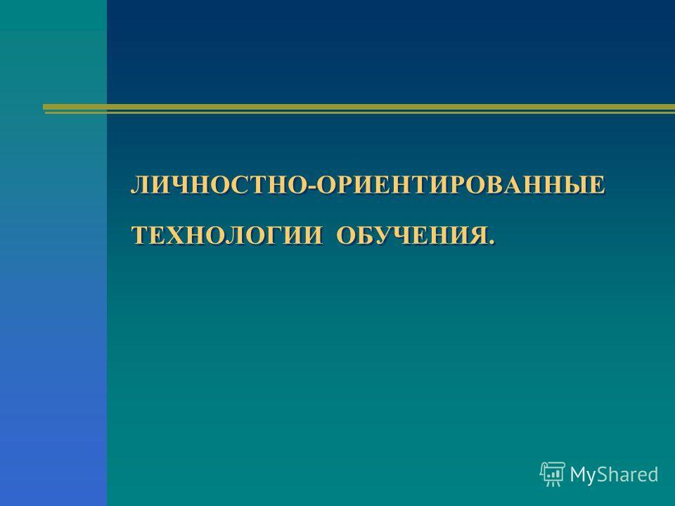 ЛИЧНОСТНО-ОРИЕНТИРОВАННЫЕ ТЕХНОЛОГИИ ОБУЧЕНИЯ.