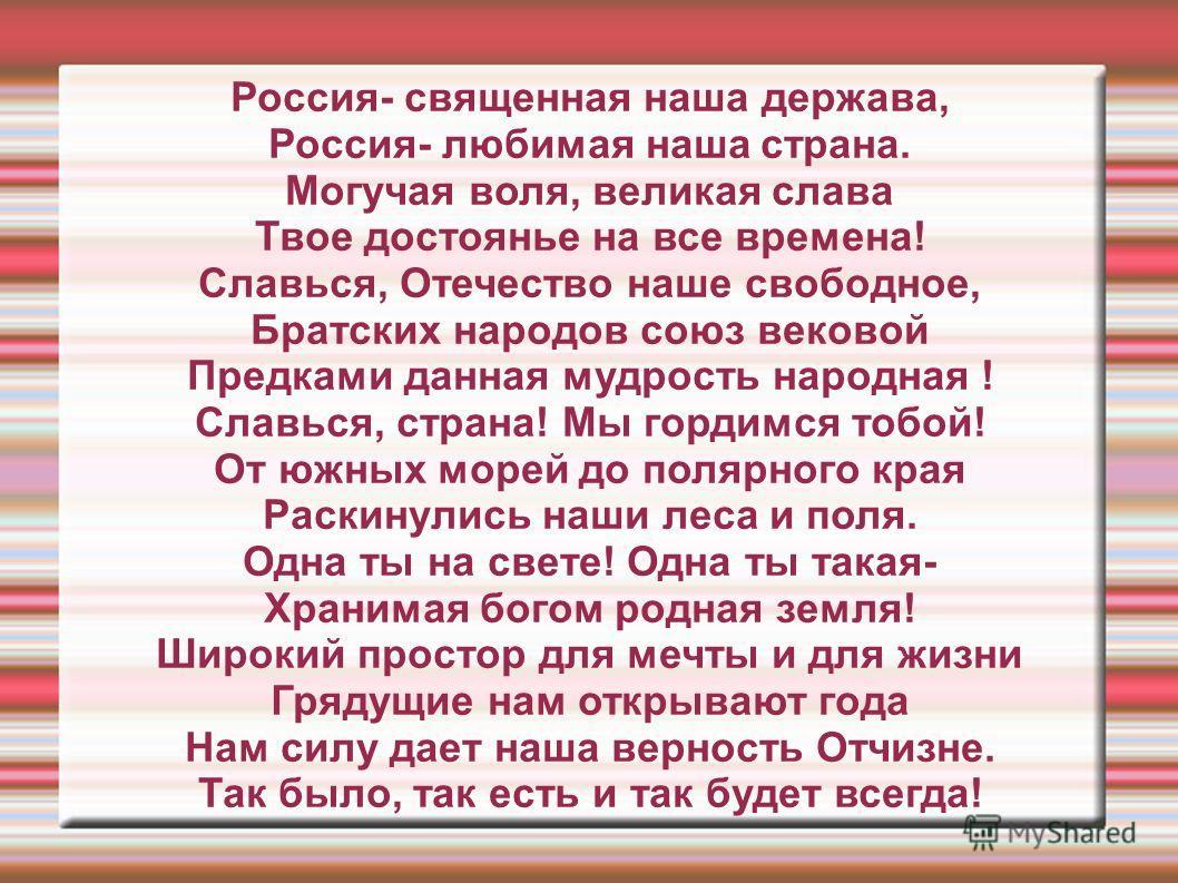 Россия- священная наша держава, Россия- любимая наша страна. Могучая воля, великая слава Твое достоянье на все времена! Славься, Отечество наше свободное, Братских народов союз вековой Предками данная мудрость народная ! Славься, страна! Мы гордимся