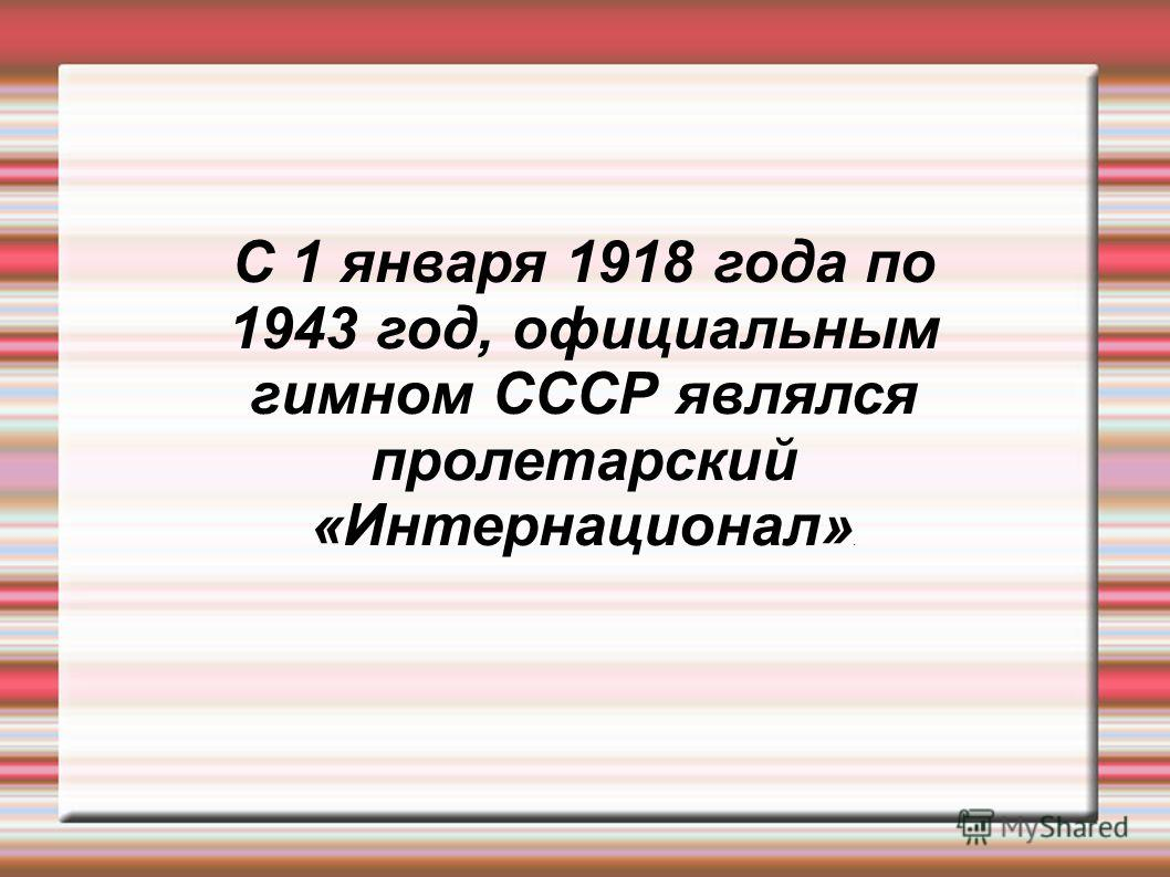С 1 января 1918 года по 1943 год, официальным гимном СССР являлся пролетарский «Интернационал».