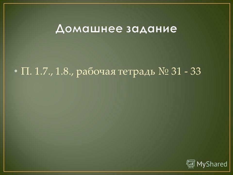 П. 1.7., 1.8., рабочая тетрадь 31 - 33
