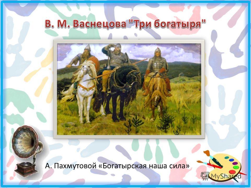 А. Пахмутовой «Богатырская наша сила»
