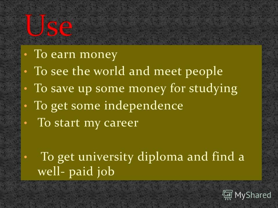 To earn money To see the world and meet people To save up some money for studying To get some independence To start my career To get university diploma and find a well- paid job
