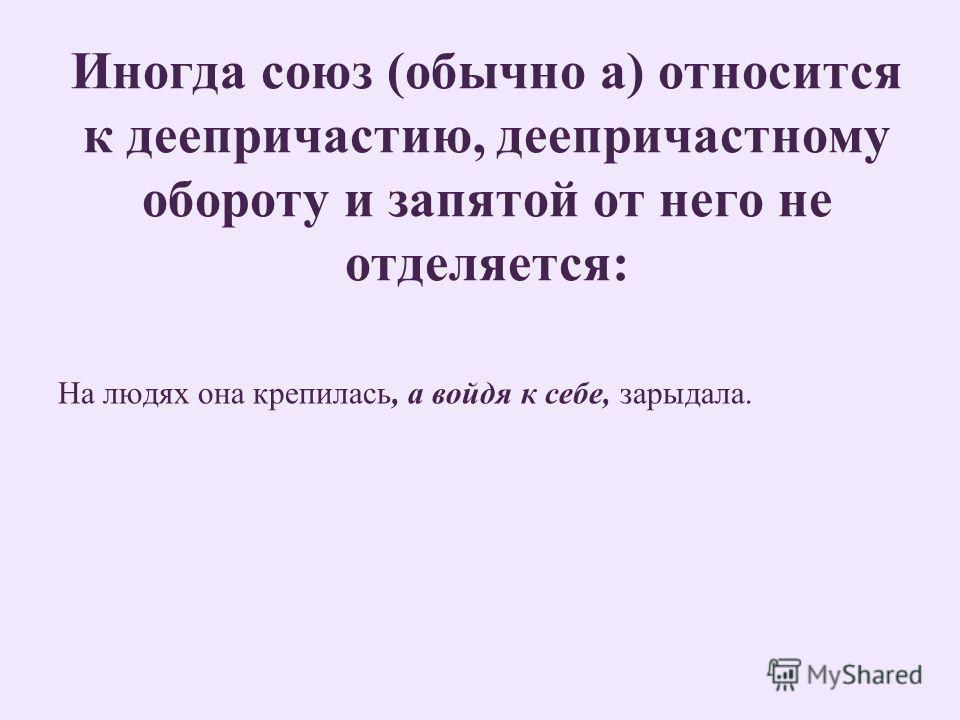 Иногда союз (обычно а) относится к деепричастию, деепричастному обороту и запятой от него не отделяется: На людях она крепилась, а войдя к себе, зарыдала.