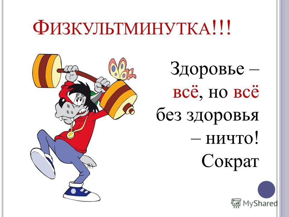 Ф ИЗКУЛЬТМИНУТКА !!! Здоровье – всё, но всё без здоровья – ничто! Сократ
