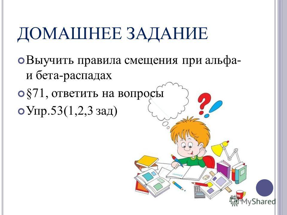 ДОМАШНЕЕ ЗАДАНИЕ Выучить правила смещения при альфа- и бета-распадах §71, ответить на вопросы Упр.53(1,2,3 зад)