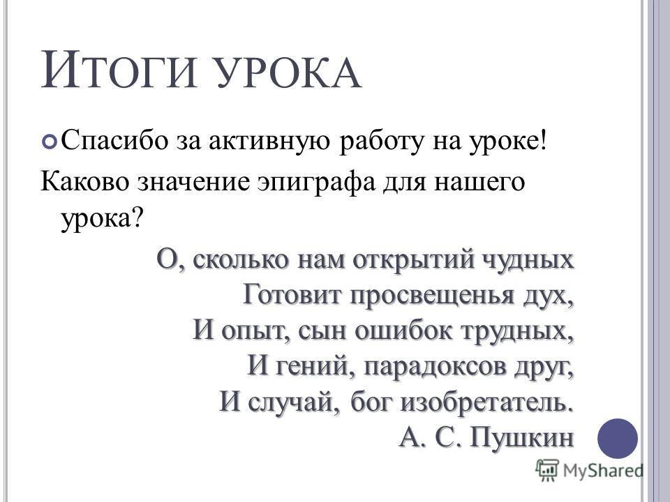 И ТОГИ УРОКА Спасибо за активную работу на уроке! Каково значение эпиграфа для нашего урока? О, сколько нам открытий чудных Готовит просвещенья дух, И опыт, сын ошибок трудных, И гений, парадоксов друг, И случай, бог изобретатель. А. С. Пушкин О, ско