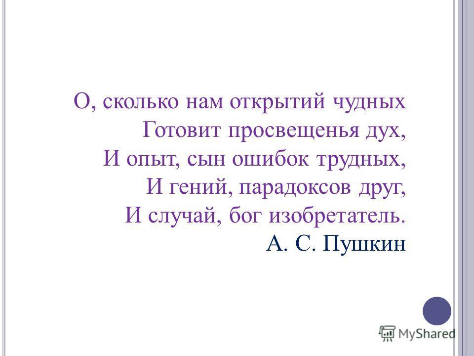 О, сколько нам открытий чудных Готовит просвещенья дух, И опыт, сын ошибок трудных, И гений, парадоксов друг, И случай, бог изобретатель. А. С. Пушкин