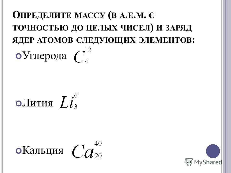 О ПРЕДЕЛИТЕ МАССУ ( В А. Е. М. С ТОЧНОСТЬЮ ДО ЦЕЛЫХ ЧИСЕЛ ) И ЗАРЯД ЯДЕР АТОМОВ СЛЕДУЮЩИХ ЭЛЕМЕНТОВ : Углерода Лития Кальция