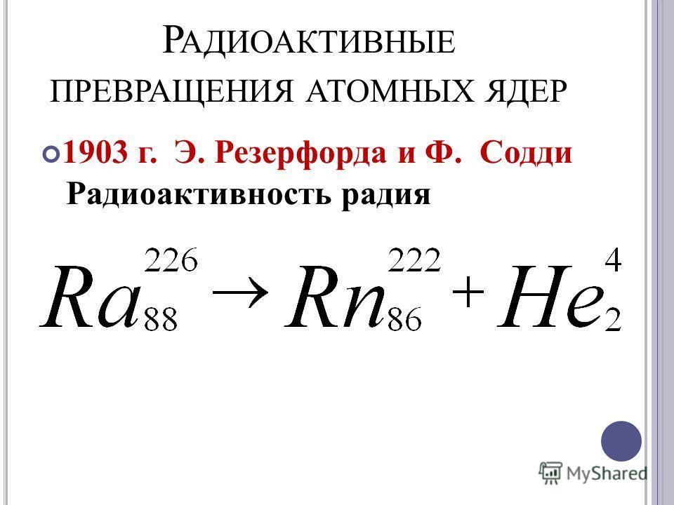 Р АДИОАКТИВНЫЕ ПРЕВРАЩЕНИЯ АТОМНЫХ ЯДЕР 1903 г. Э. Резерфорда и Ф. Содди Радиоактивность радия