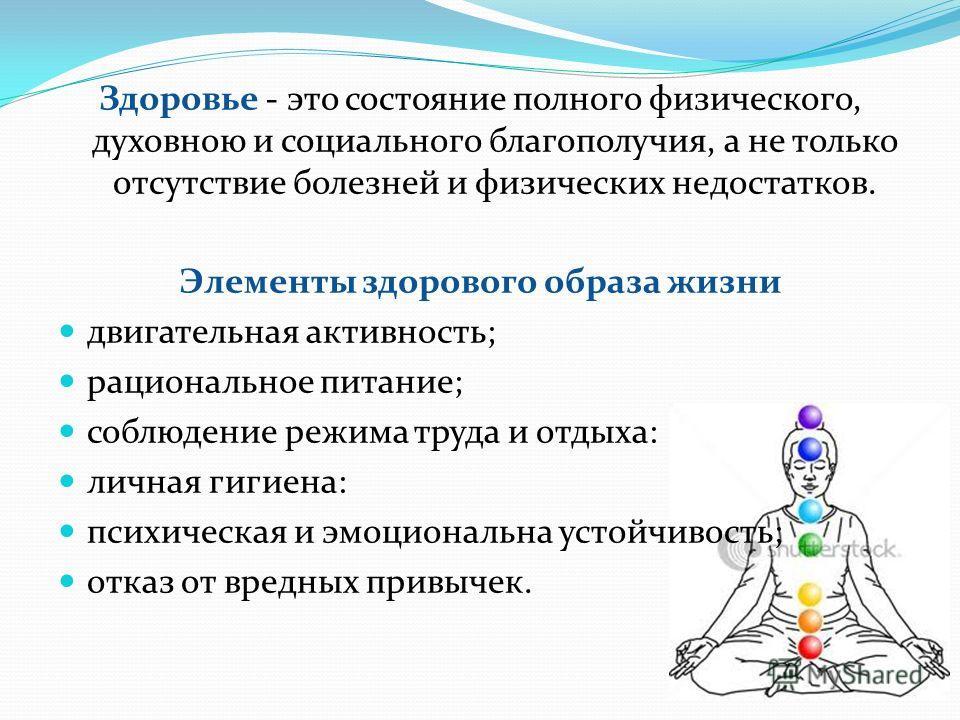 Здоровье - это состояние полного физического, духовною и социального благополучия, а не только отсутствие болезней и физических недостатков. Элементы здорового образа жизни двигательная активность; рациональное питание; соблюдение режима труда и отды