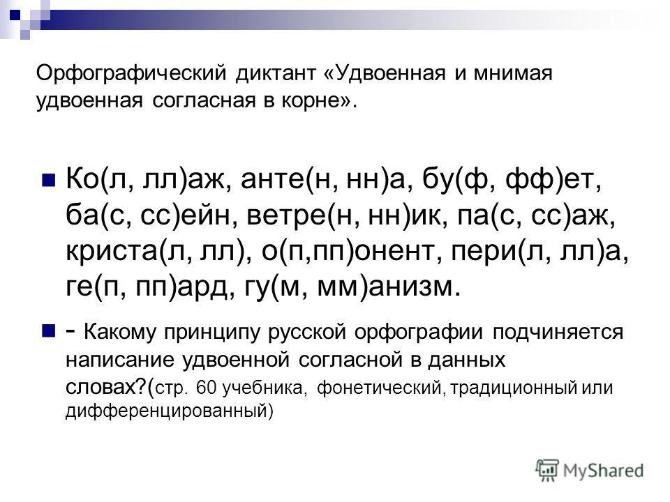 Орфографический диктант «Удвоенная и мнимая удвоенная согласная в корне». Ко(л, лл)аж, анте(н, нн)а, бу(ф, фф)ет, ба(с, сс)ейн, ветре(н, нн)ик, па(с, сс)аж, криста(л, лл), о(п,пп)онент, пери(л, лл)а, ге(п, пп)ард, гу(м, мм)анизм. - Какому принципу ру