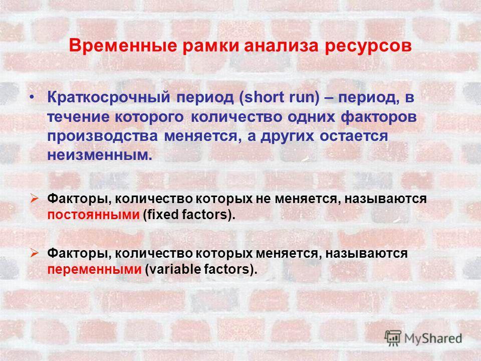 Временные рамки анализа ресурсов Краткосрочный период (short run) – период, в течение которого количество одних факторов производства меняется, а других остается неизменным. Факторы, количество которых не меняется, называются постоянными (fixed facto