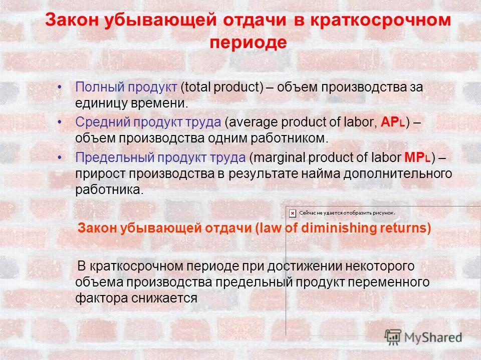 Закон убывающей отдачи в краткосрочном периоде Полный продукт (total product) – объем производства за единицу времени. Средний продукт труда (average product of labor, АР L ) – объем производства одним работником. Предельный продукт труда (marginal p