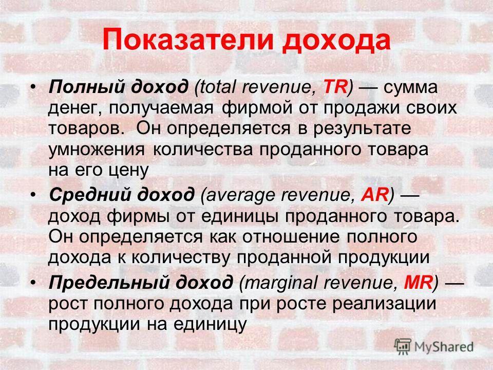 Показатели дохода Полный доход (total revenue, TR) сумма денег, получаемая фирмой от продажи своих товаров. Он определяется в результате умножения количества проданного товара на его цену Средний доход (average revenue, AR) доход фирмы от единицы про