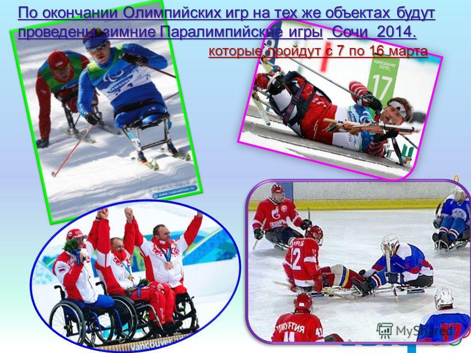 По окончании Олимпийских игр на тех же объектах будут проведены зимние Паралимпийские игры Сочи 2014. которые пройдут с 7 по 16 марта которые пройдут с 7 по 16 марта