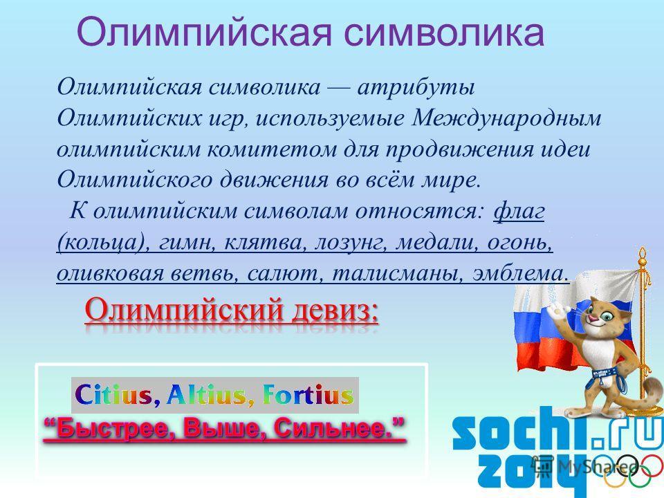 Олимпийская символика Олимпийская символика атрибуты Олимпийских игр, используемые Международным олимпийским комитетом для продвижения идеи Олимпийского движения во всём мире. К олимпийским символам относятся: флаг (кольца), гимн, клятва, лозунг, мед