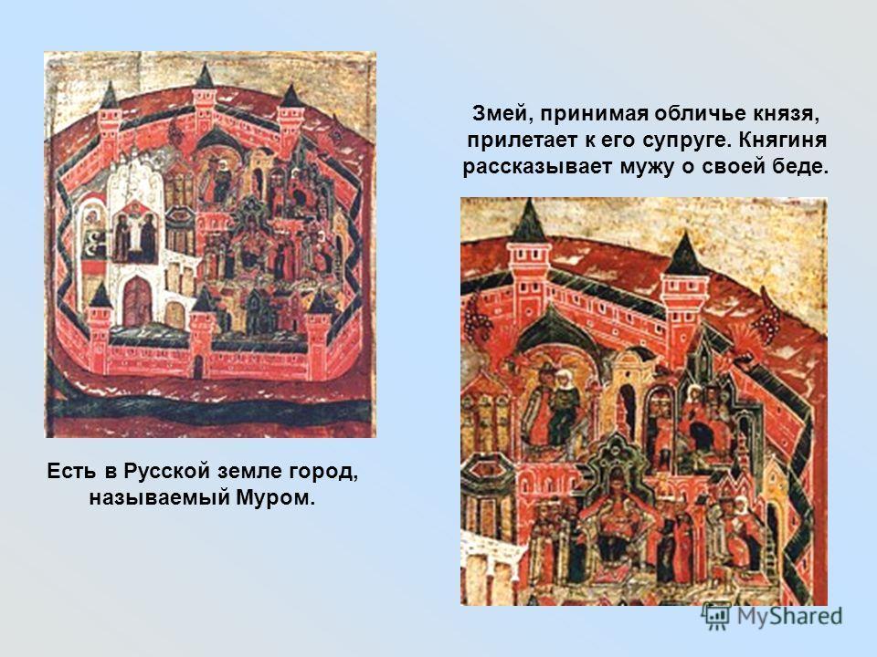 Есть в Русской земле город, называемый Муром. Змей, принимая обличье князя, прилетает к его супруге. Княгиня рассказывает мужу о своей беде.