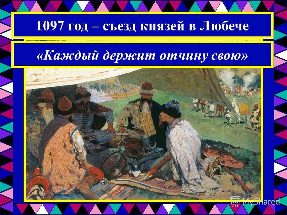 1097 год – съезд князей в Любече «Каждый держит отчину свою»