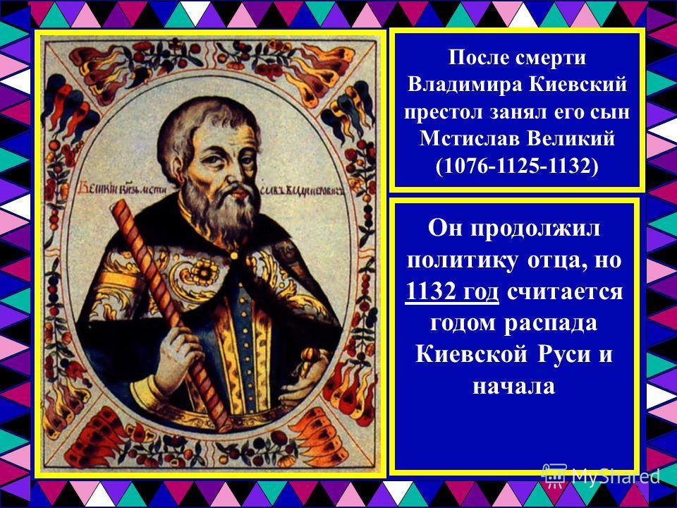 После смерти Владимира Киевский престол занял его сын Мстислав Великий (1076-1125-1132) Он продолжил политику отца, но 1132 год считается годом распада Киевской Руси и начала феодальной раздробленности