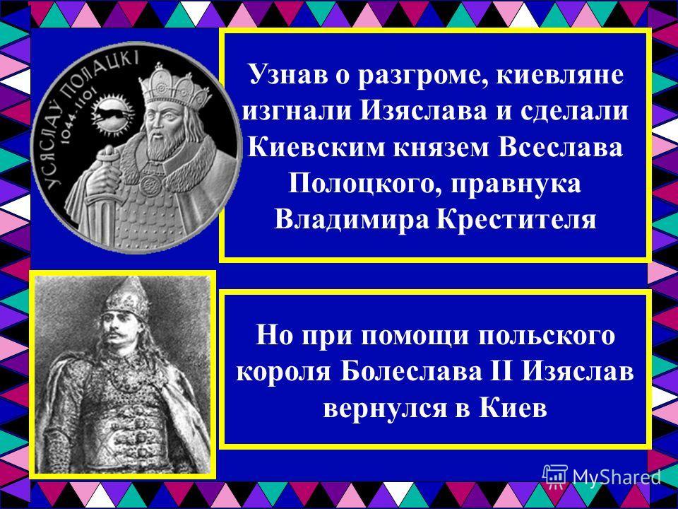 Узнав о разгроме, киевляне изгнали Изяслава и сделали Киевским князем Всеслава Полоцкого, правнука Владимира Крестителя Но при помощи польского короля Болеслава II Изяслав вернулся в Киев