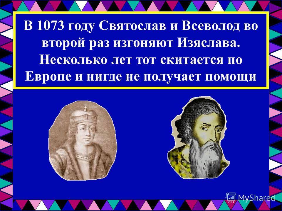 В 1073 году Святослав и Всеволод во второй раз изгоняют Изяслава. Несколько лет тот скитается по Европе и нигде не получает помощи