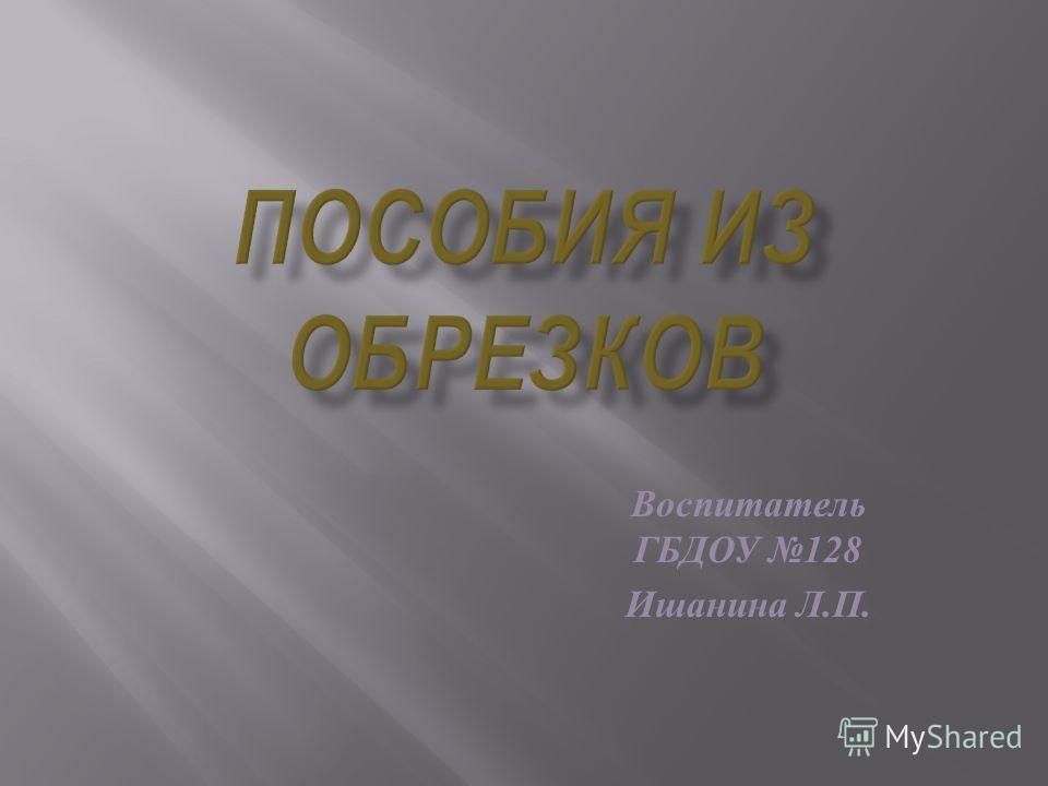 Воспитатель ГБДОУ 128 Ишанина Л. П.