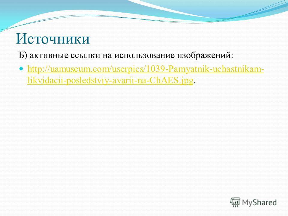 Источники Б) активные ссылки на использование изображений: http://uamuseum.com/userpics/1039-Pamyatnik-uchastnikam- likvidacii-posledstviy-avarii-na-ChAES.jpg. http://uamuseum.com/userpics/1039-Pamyatnik-uchastnikam- likvidacii-posledstviy-avarii-na-