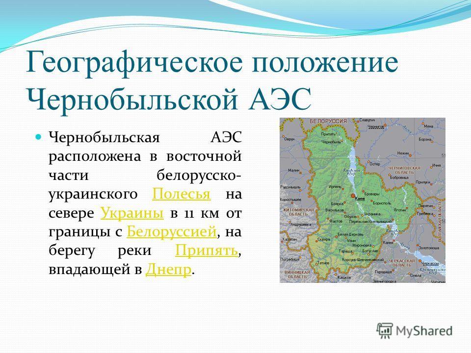 Географическое положение Чернобыльской АЭС Чернобыльская АЭС расположена в восточной части белорусско- украинского Полесья на севере Украины в 11 км от границы с Белоруссией, на берегу реки Припять, впадающей в Днепр.ПолесьяУкраиныБелоруссиейПрипятьД