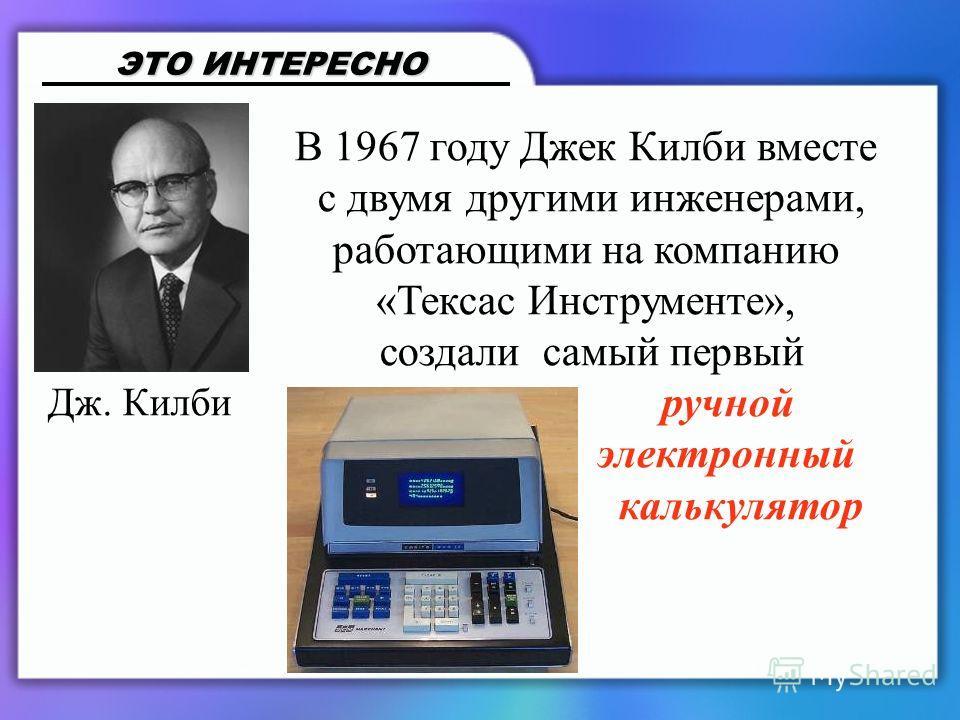 В 1967 году Джек Килби вместе с двумя другими инженерами, работающими на компанию «Тексас Инструменте», создали самый первый ручной электронный калькулятор ЭТО ИНТЕРЕСНО Дж. Килби