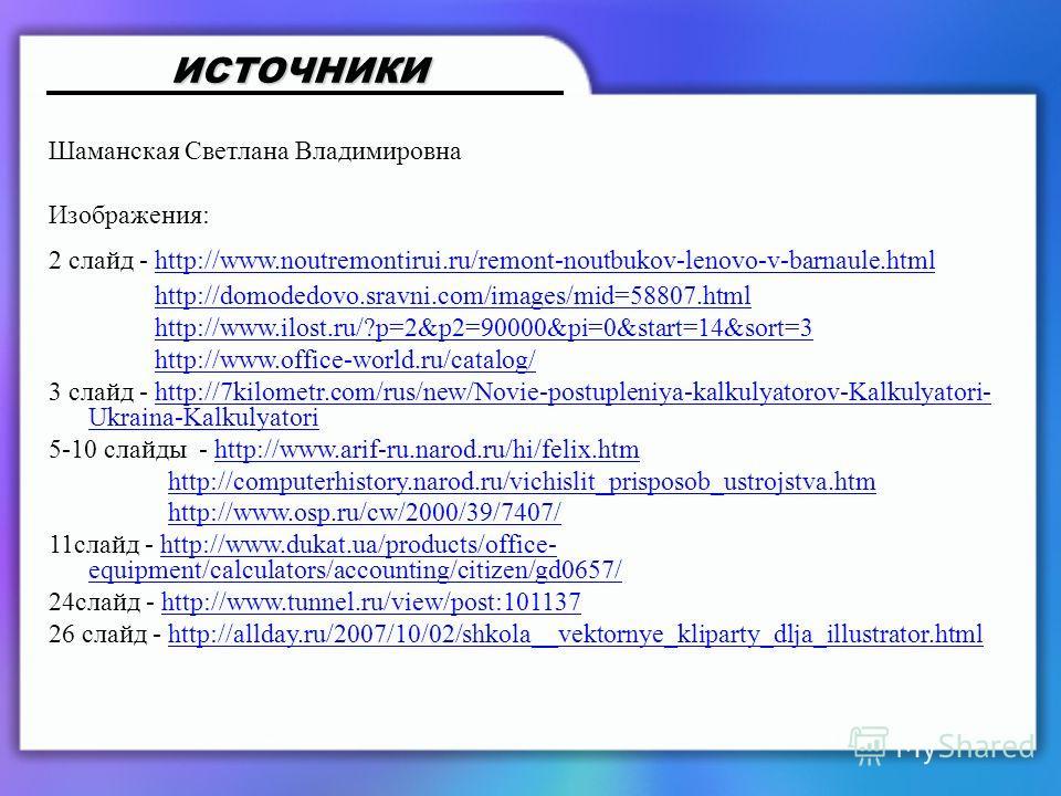 Шаманская Светлана Владимировна Изображения: 2 слайд - http://www.noutremontirui.ru/remont-noutbukov-lenovo-v-barnaule.htmlhttp://www.noutremontirui.ru/remont-noutbukov-lenovo-v-barnaule.html http://domodedovo.sravni.com/images/mid=58807.html http://