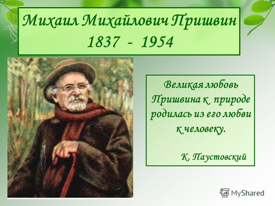 Михаил Михайлович Пришвин 1837 - 1954 Великая любовь Пришвина к природе родилась из его любви к человеку. К. Паустовский