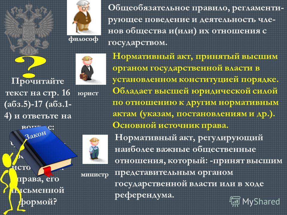 Прочитайте текст на стр. 16 (абз.5)-17 (абз.1- 4) и ответьте на вопрос: Что является основным источником права, его письменной формой? Закон Общеобязательное правило, регламенти- рующее поведение и деятельность чле- нов общества и(или) их отношения с