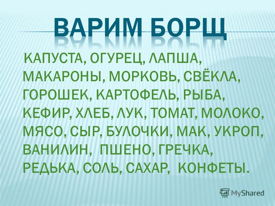 КАПУСТА, ОГУРЕЦ, ЛАПША, МАКАРОНЫ, МОРКОВЬ, СВЁКЛА, ГОРОШЕК, КАРТОФЕЛЬ, РЫБА, КЕФИР, ХЛЕБ, ЛУК, ТОМАТ, МОЛОКО, МЯСО, СЫР, БУЛОЧКИ, МАК, УКРОП, ВАНИЛИН, ПШЕНО, ГРЕЧКА, РЕДЬКА, СОЛЬ, САХАР, КОНФЕТЫ.
