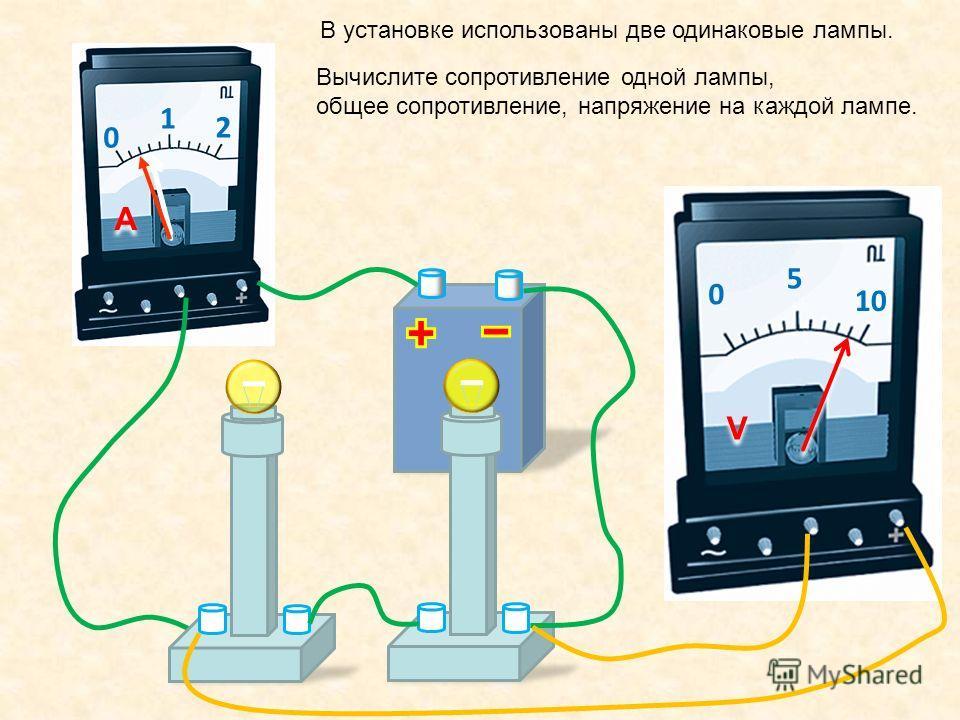 0 1 2 A A 0 5 10 V V В установке использованы две одинаковые лампы. Вычислите сопротивление одной лампы, общее сопротивление, напряжение на каждой лампе.