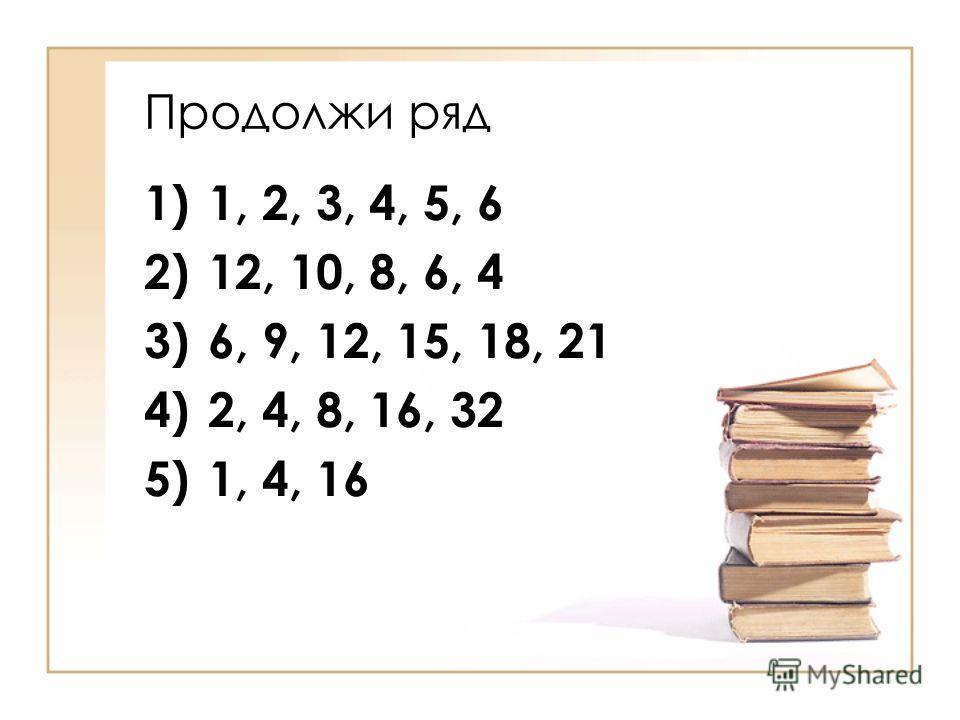 Продолжи ряд 1)1, 2, 3, 4, 5, 6 2)12, 10, 8, 6, 4 3)6, 9, 12, 15, 18, 21 4)2, 4, 8, 16, 32 5)1, 4, 16