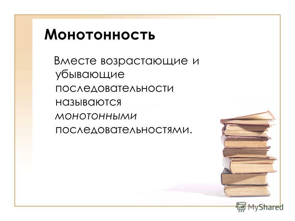 Монотонность Вместе возрастающие и убывающие последовательности называются монотонными последовательностями.