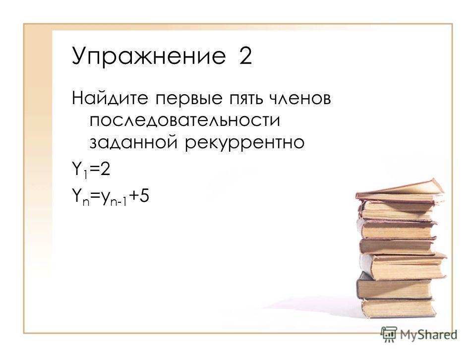 Найдите первые пять членов последовательности заданной рекуррентно Y 1 =2 Y n =y n-1 +5 Упражнение 2