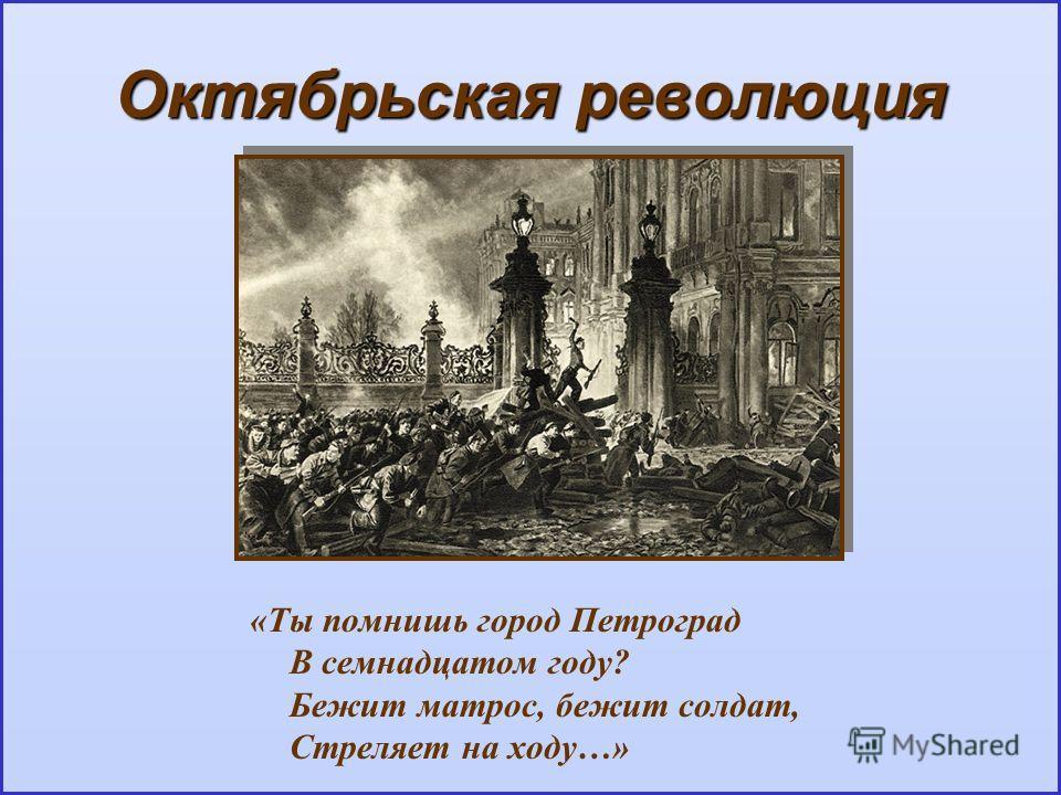 Октябрьская революция «Ты помнишь город Петроград В семнадцатом году? Бежит матрос, бежит солдат, Стреляет на ходу…»