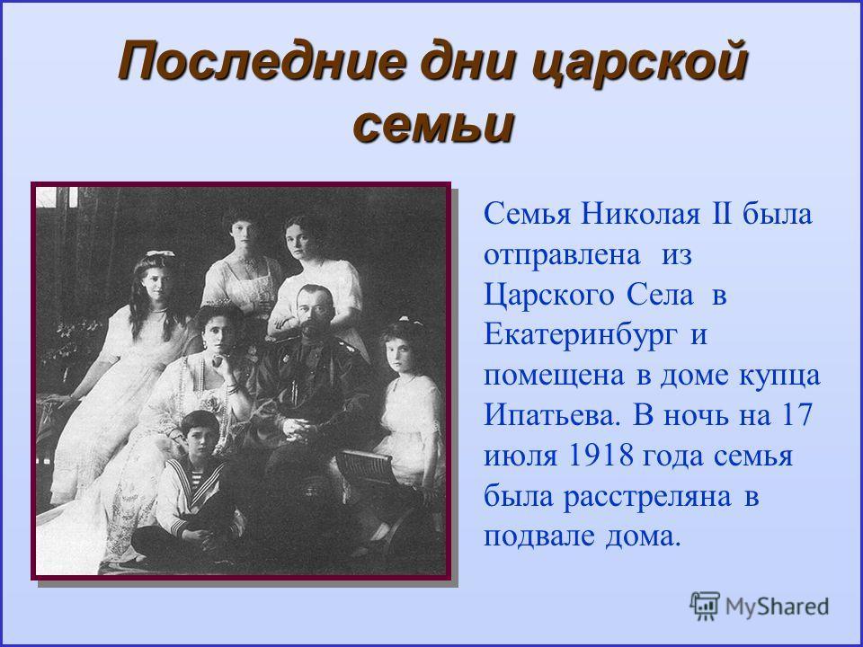 Последние дни царской семьи Семья Николая II была отправлена из Царского Села в Екатеринбург и помещена в доме купца Ипатьева. В ночь на 17 июля 1918 года семья была расстреляна в подвале дома.