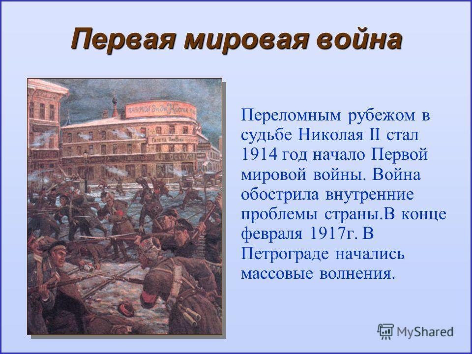 Первая мировая война Переломным рубежом в судьбе Николая II стал 1914 год начало Первой мировой войны. Война обострила внутренние проблемы страны.В конце февраля 1917г. В Петрограде начались массовые волнения.
